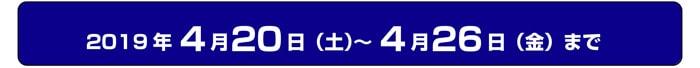 2019年4月20日(土)〜4月26日(金)まで